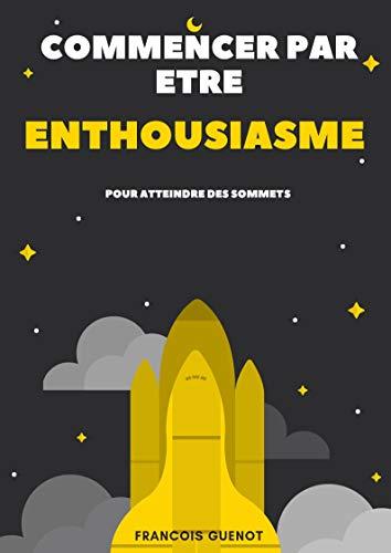 Couverture du livre Commencer par être enthousiasme pour atteindre des sommets