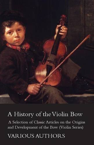lin Bow - A Selection of Classic Articles on the Origins and Development of the Bow (Violin Series) by Various (2012-08-01) ()