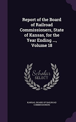 Report of the Board of Railroad Commissioners, State of Kansas, for the Year Ending ..., Volume 18