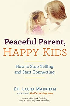 Peaceful Parent, Happy Kids: How to Stop Yelling and Start Connecting par [Markham, Laura]