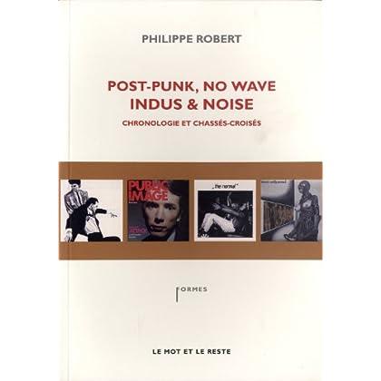 Post-Punk, No Wave, Indus & Noise, chronologie et chassés-croisés