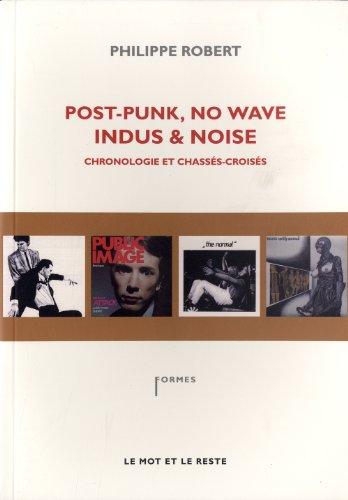 Post-Punk, No Wave, Indus & Noise, chronologie et chassés-croisés par Philippe Robert