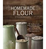 [(The Homemade Flour Cookbook: The Home Cook's Guide to Milling Nutritious Flours and Creating Delicious Recipes with Every Grain, Legume, Nut, and Seed from A-Z)] [Author: Erin Alderson] published on (June, 2014)