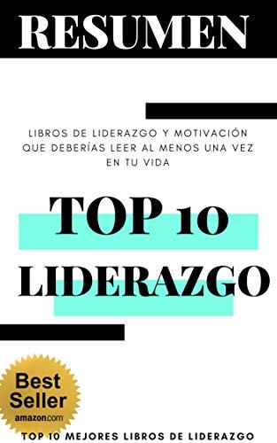 RESUMEN de los 10 MEJORES LIBROS sobre LIDERAZGO (QUE CAMBIARÁN TU VIDA): Libros de liderazgo y motivación que deberías leer al menos una vez en tu vida (TOP 10 MEJORES LIBROS DE LIDERAZGO nº 0)