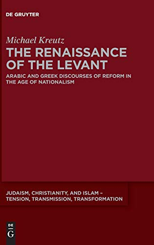 The Renaissance of the Levant: Arabic and Greek Discourses of Reform in the Age of Nationalism (Judaism, Christianity, and Islam - Tension, Transmission, Transformation, Band 13)