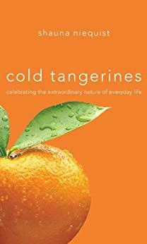 Cold Tangerines: Celebrating the Extraordinary Nature of Everyday Life by [Niequist, Shauna]