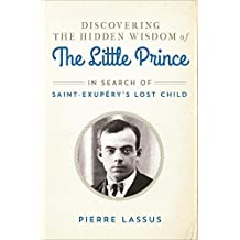 Discovering the Hidden Wisdom of The Little Prince: In Search of Saint-Exupéry's Lost Child (English Edition)