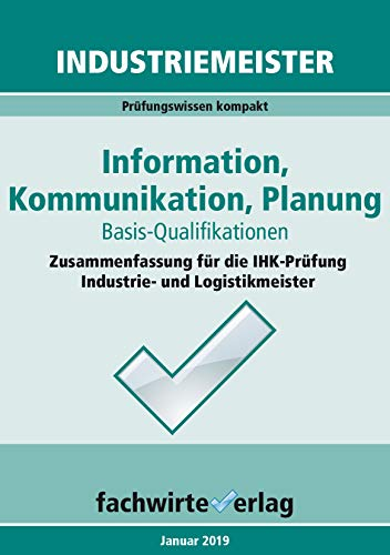 Industriemeister: Information, Kommunikation, Planung: Zusammenfassung für die IHK-Klausur der Industrie- und Logistik-Meister (Industriemeister - Basisqualifikationen 3)
