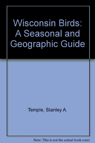Wisconsin Birds: A Seasonal and Geographical Guide: A Seasonal and Geographic Guide
