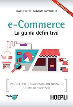 e-Commerce. La guida definitiva: Progettare e realizzare un negozio online di successo di [Vietri, Daniele, Cappellotto, Giovanni]
