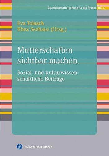 Mutterschaften sichtbar machen: Sozial- und kulturwissenschaftliche Beiträge (Geschlechterforschung für die Praxis)