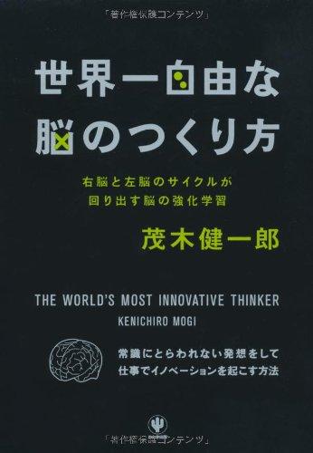 Sekaiichi jiyūna nō no tsukurikata : Miginō to hidarinō no saikuru ga mawaridasu nō no kyōka gakushū : WORLD'S MOST INNOVATIVE THINKER KENICHIRO MOGI