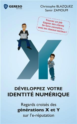 Développez votre identité numérique : Regards croisés des générations X et Y sur l'e-réputation, Trouver un job, Gagner des clients, Se faire connaître, avec les réseaux sociaux !