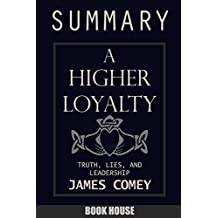 SUMMARY Of A Higher Loyalty: Truth, Lies, and Leadership by James Comey