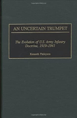 An Uncertain Trumpet: The Evolution of U.S. Army Infantry Doctrine, 1919-1941 (Bibliographies and Indexes in Popular Culture)