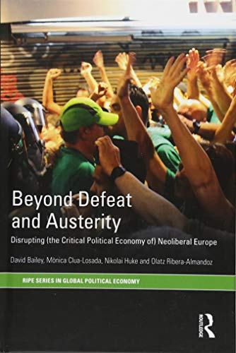 Beyond Defeat and Austerity: Disrupting (the Critical Political Economy of) Neoliberal Europe (RIPE Series in Global Political Economy) por David J Bailey