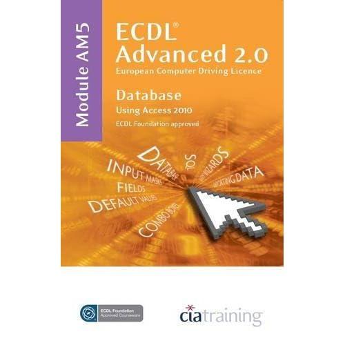 ECDL Advanced Syllabus 2.0 Module AM5 Database Using Access 2010 by CiA Training Ltd. (2010-07-01)
