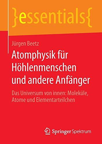 Atomphysik für Höhlenmenschen und andere Anfänger: Das Universum von innen: Moleküle, Atome und Elementarteilchen (essentials)