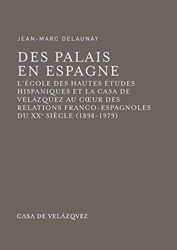 Des palais en Espagne: L'cole des hautes tudes hispaniques et la Casa de Velzquez au coeur des relations franco-espagnoles du xxe sicle (1898-1979)