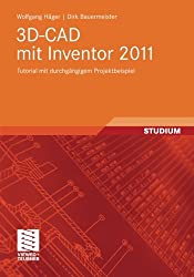 3D-CAD mit Inventor 2011: Tutorial mit durchgängigem Projektbeispiel
