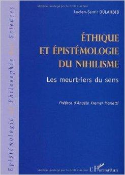 Ethique et épistémologie du nihilisme : Les meurtriers du sens de Lucien-Samir Oulahbib,Angèle Kremer Marietti (Préface) ( 1 janvier 2002 )