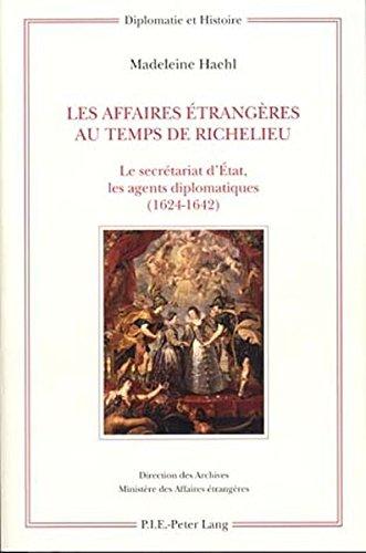 Les Affaires Etrangeres Au Temps De Richelieu: Le Secretariat Detat, Les Agents Diplomatiques 1624-1642