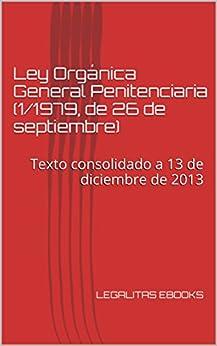 Ley Orgánica General Penitenciaria (1/1979, de 26 de septiembre): Texto consolidado a 13 de diciembre de 2013 (LEGISLACIÓN PENITENCIARIA) de [GAMBIN, MARIANO ORTUÑO]