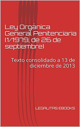 Ley Orgánica General Penitenciaria (1/1979, de 26 de septiembre): Texto consolidado a 13 de diciembre de 2013 (LEGISLACIÓN PENITENCIARIA nº 1)