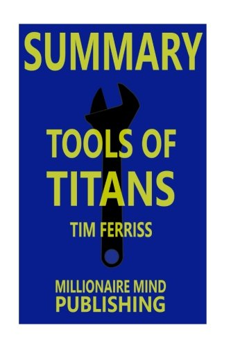 """Summary of """"Tools of Titans: The Tactics, Routines, and Habits of Billionaires, Icons, and World-Class Performers"""" by Timothy Ferriss   Key Ideas in 1 Hour or Less"""