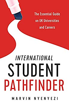 International Student Pathfinder: The Essential Guide on UK Universities and Careers by [Nyenyezi, Marvin]