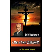 Smith Wigglesworth  A Man of Great COMPASSION: God's  Divine  LOVE  Never  Fails (English Edition)