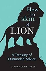 [(How to Skin a Lion : A Treasury of Outmoded Advice)] [By (author) Claire Cock-Starkey] published on (June, 2015)