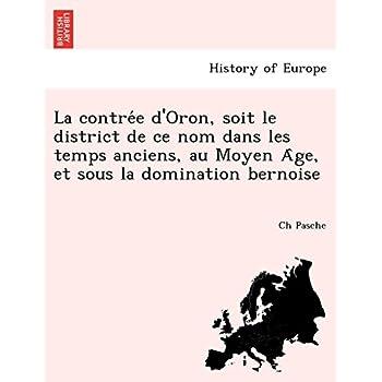 La Contre E D'Oron, Soit Le District de Ce Nom Dans Les Temps Anciens, Au Moyen a GE, Et Sous La Domination Bernoise