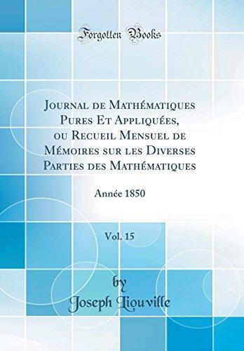 Journal de Mathematiques Pures Et Appliquees, Ou Recueil Mensuel de Memoires Sur Les Diverses Parties Des Mathematiques, Vol. 15: Annee 1850 (Classic Reprint)