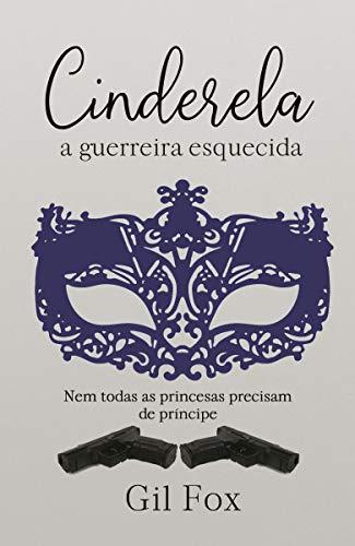 Cinderela, a guerreira esquecida (Portuguese Edition) por Gil Fox