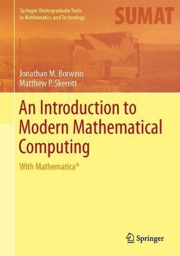 An Introduction to Modern Mathematical Computing: With Mathematica? (Springer Undergraduate Texts in Mathematics and Technology) 2012 Edition by Borwein, Jonathan M., Skerritt, Matthew P. published by Springer (2012)