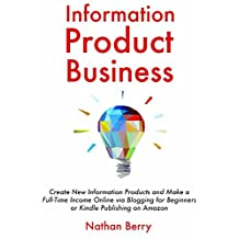 Information Product Business: Create New Information Products and Make a Full-Time Income Online via Blogging for Beginners or Kindle Publishing on Amazon (English Edition)