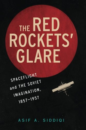 The Red Rockets' Glare: Spaceflight and the Russian Imagination, 1857–1957 (Cambridge Centennial of Flight) por Asif A. Siddiqi