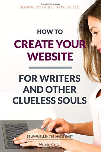 How to Create Your Website: For Writers and Other Clueless Souls (Self-Publishing Made Easy, Band 3)