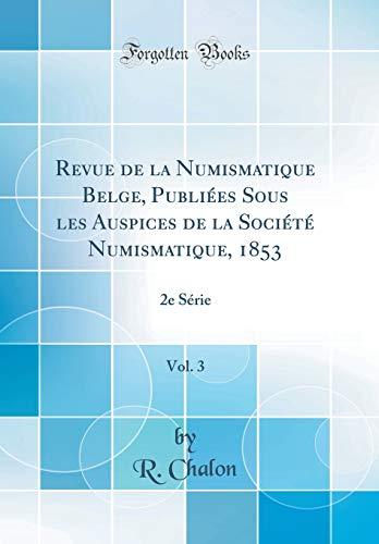Revue de la Numismatique Belge, Publiées Sous Les Auspices de la Société Numismatique, 1853, Vol. 3: 2e Série (Classic Reprint) par R Chalon