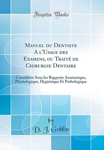 Manuel Du Dentiste a l'Usage Des Examens, Ou Traité de Chirurgie Dentaire: Considérée Sous Les Rapports Anatomique, Physiologique, Hygiénique Et Pathologique (Classic Reprint)