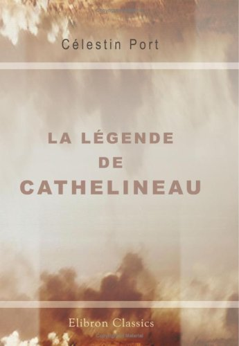 La Légende de Cathelineau: Ses Débuts - Son Brevet de Géneralissime - Son Élection - Sa Mort (Mars - Juillet 1793) par Célestin Port