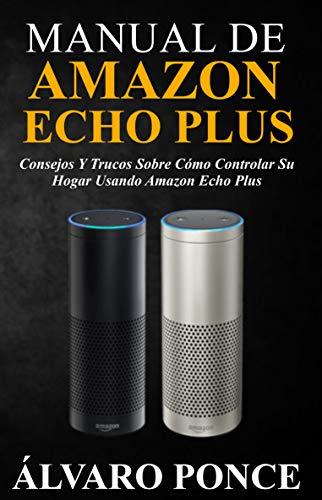 MANUAL DE AMAZON ECHO PLUS: Consejos y trucos sobre cómo controlar su hogar usando Amazon Echo Plus por ÁLVARO PONCE
