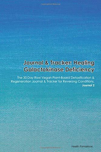 Journal & Tracker: Healing Galactokinase Deficiency: The 30 Day Raw Vegan Plant-Based Detoxification & Regeneration Journal & Tracker for Reversing Conditions. Journal 2
