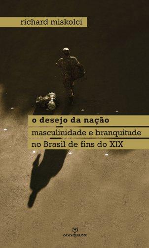 O desejo da nação: masculinidade e branquitude no Brasil de fins do XIX (Coleção Queer) (Portuguese Edition)