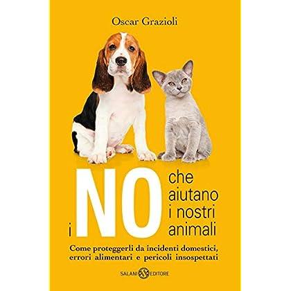 I No Che Aiutano I Nostri Animali. Come Proteggerli Da Incidenti Domestici, Errori Alimentari E Pericoli Insospettati