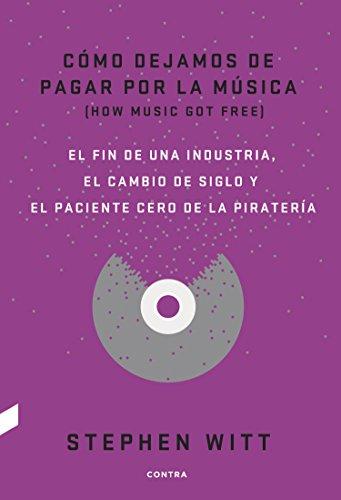 Cómo dejamos de pagar por la música: El fin de una industria, el cambio de siglo y el paciente cero de la piratería