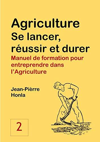AGRICULTURE - SE LANCER, RÉUSSIR ET DURER: Manuel de formation pour entreprendre dans l'Agriculture (Volume t. 2) par Jean-Pièrre Honla