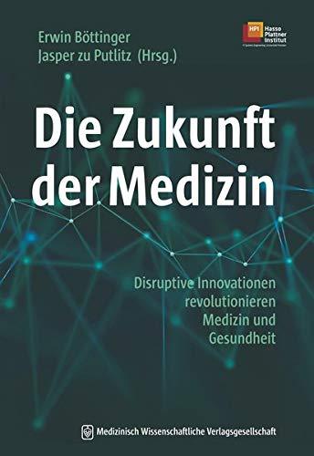 Die Zukunft der Medizin: Disruptive Innovationen revolutionieren Medizin und Gesundheit. Mit einem Geleitwort von Hasso Plattner