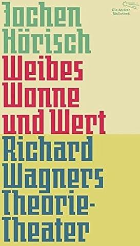 Weibes Wonne und Wert: Richard Wagners Theorie-Theater (Die Andere Bibliothek, Band 366)
